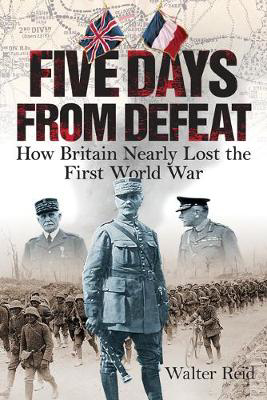 Picture of Five Days From Defeat: How Britain Nearly Lost the First World War