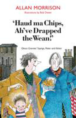 Picture of Haud Ma Chips, Ah've Drapped the Wean!: Glesca Grannies' Sayings, Patter and Advice