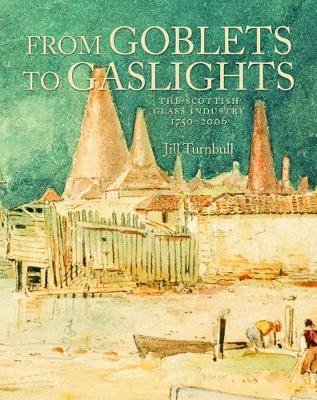 Picture of From Goblets to Gaslights: The Scottish Glass Industry 1750-2006