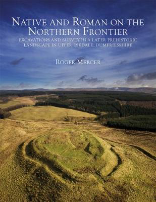 Picture of Native and Roman on the Northern Frontier: Excavations and Survey in a Later Prehistoric Landscape in Upper Eskdale, Dumfriesshire
