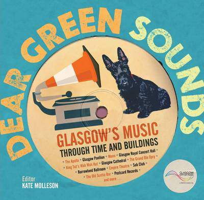 Picture of Dear Green Sounds - Glasgow's Music Through Time and Buildings: The Apollo, Glasgow Pavilion, Mono, Glasgow Royal Concert Hall, King Tut's Wah Wah Hut and More