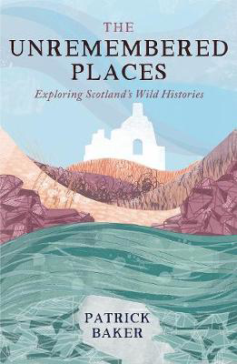 Picture of The Unremembered Places: Exploring Scotland's Wild Histories