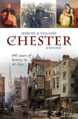 Picture of Heroes and Villains of Chester and beyond: 800 years of history in 30 lives