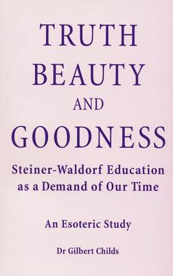 Picture of Truth, Beauty and Goodness: Steiner-Waldorf Education as a Demand of Our Time - An Esoteric Study