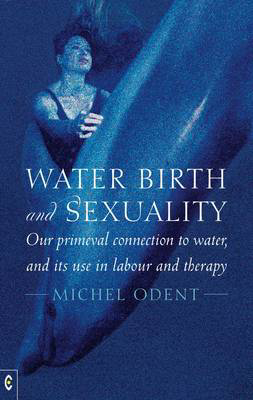 Picture of Water, Birth and Sexuality: Our Primeval Connection to Water, and its Use in Labour and Therapy