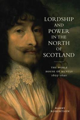 Picture of Lordship and Power in the North of Scotland: The Noble House of Huntly 1603-1690