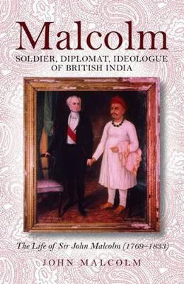 Picture of Malcolm - Soldier, Diplomat, Ideologue of British India: The Life of Sir John Malcolm (1769 - 1833)