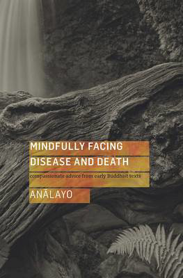 Picture of Mindfully Facing Disease and Death: Compassionate Advice from Early Buddhist Texts