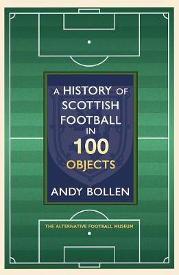 Picture of A History of Scottish Football in 100 Objects: The Alternative Football Museum