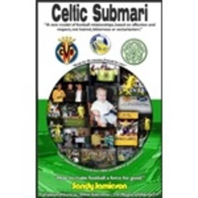 Picture of Celtic Submari: A New Model of Football Relationships Based on Affection and Respect, Not Hatred, Bitterness or Sectarianism