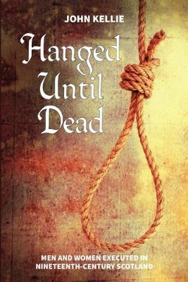 Picture of Hanged Until Dead: Men and Women Hanged in Nineteenth-Century Scotland