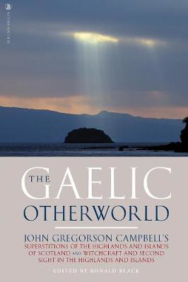 Picture of The Gaelic Otherworld: John Gregorson Campbell's Superstitions of the Highlands and the Islands of Scotland and Witchcraft and Second Sight in the Highlands and Islands