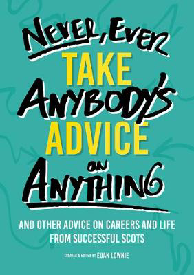 Picture of Never, Ever Take Anybody's Advice on Anything: And other advice on careers and life from successful Scots