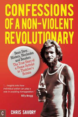 Picture of Confessions Of A Non-Violent Revolutionary: Bean Stew, Blisters, Blockades and Benders - The True Story of a Peace Activist in Thatcher's Britain