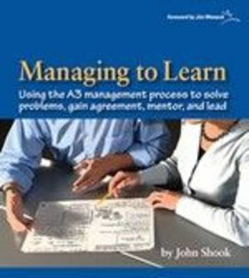 Picture of Managing to Learn: Using Th A3 Management Process to Solve Problems, Gain Agreement, Mentor, and Lead: 1.1