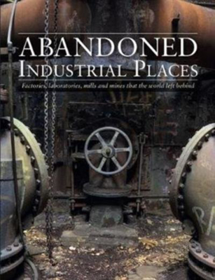 Picture of Abandoned Industrial Places: Factories, laboratories, mills and mines that the world left behind