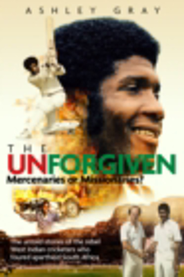 Picture of The Unforgiven: Missionaries or Mercenaries? The Untold Story of the Rebel West Indian Cricketers Who Toured Apartheid South Africa