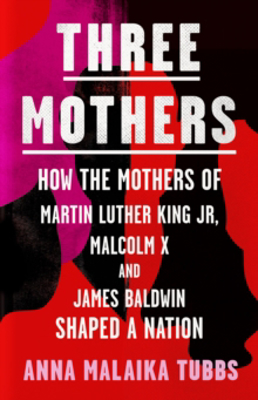 Picture of Three Mothers: How the Mothers of Martin Luther King Jr, Malcolm X and James Baldwin Shaped a Nation