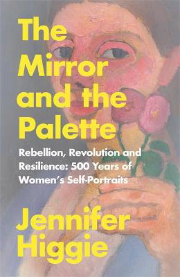 Picture of The Mirror and the Palette: Rebellion, Revolution and Resilience: 500 Years of Women's Self-Portraits