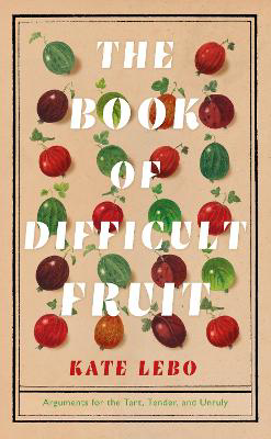 Picture of The Book of Difficult Fruit: Arguments for the Tart, Tender, and Unruly