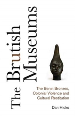 Picture of The Brutish Museums: The Benin Bronzes, Colonial Violence and Cultural Restitution