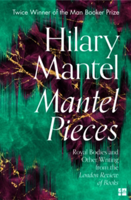Picture of Mantel Pieces: Royal Bodies and Other Writing from the London Review of Books